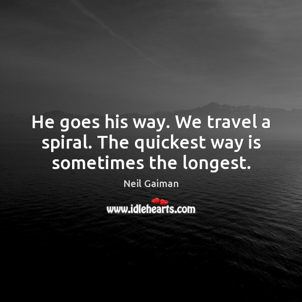 He goes his way. We travel a spiral. The quickest way is sometimes the longest. Neil Gaiman Picture Quote