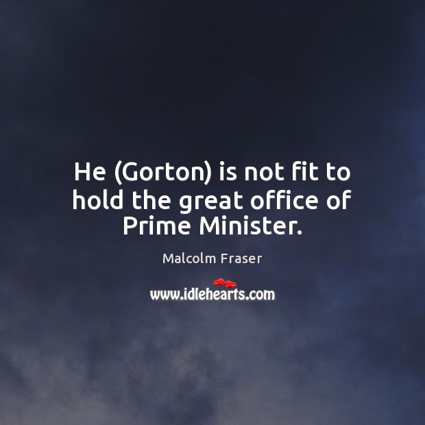 He (Gorton) is not fit to hold the great office of Prime Minister. Malcolm Fraser Picture Quote