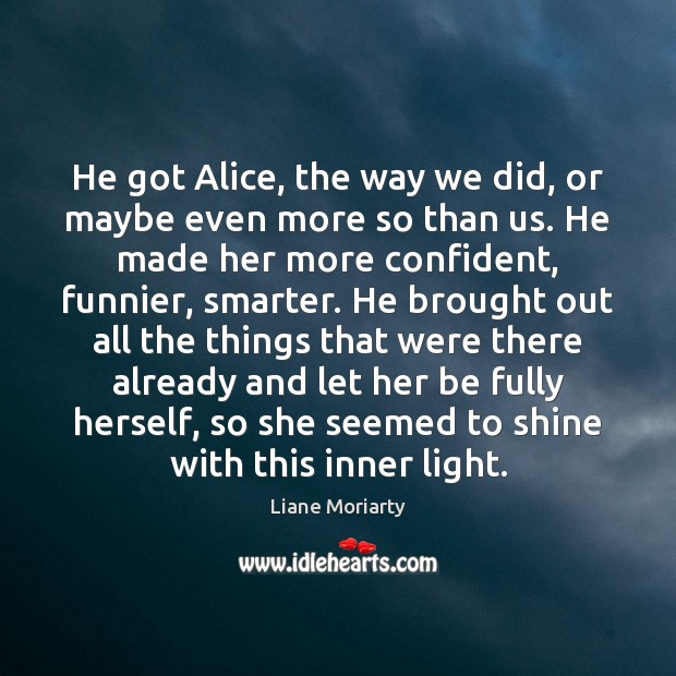 He got Alice, the way we did, or maybe even more so Image