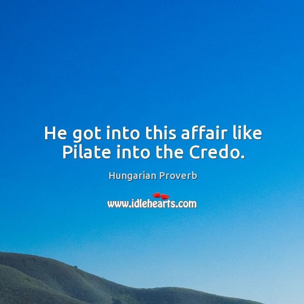 Image, He got into this affair like pilate into the credo.