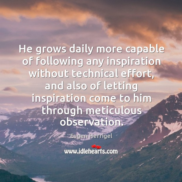 He grows daily more capable of following any inspiration without technical effort Eugen Herrigel Picture Quote
