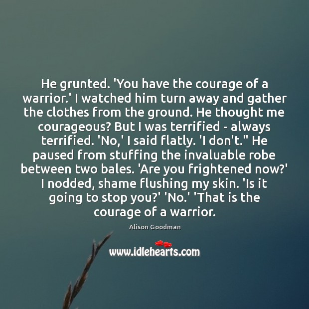 Image, He grunted. 'You have the courage of a warrior.' I watched