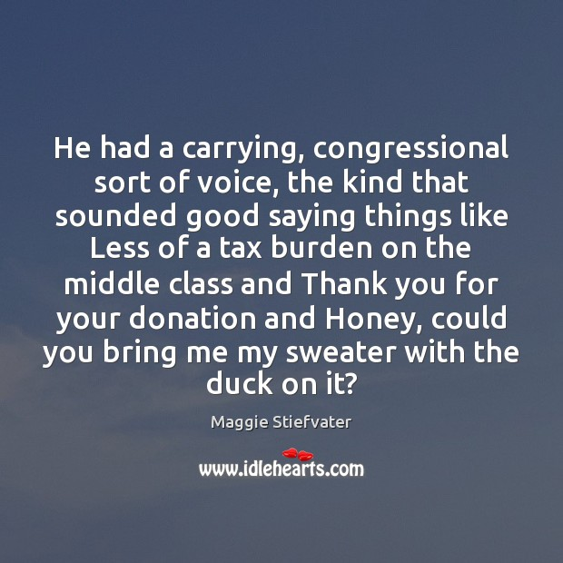 He had a carrying, congressional sort of voice, the kind that sounded Donate Quotes Image