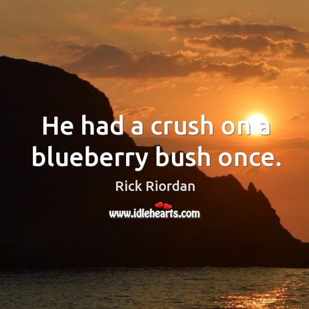 He had a crush on a blueberry bush once. Rick Riordan Picture Quote