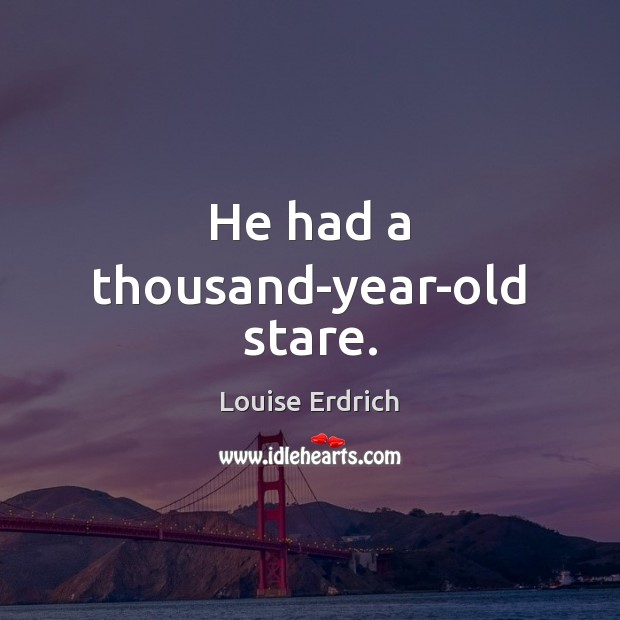 He had a thousand-year-old stare. Louise Erdrich Picture Quote