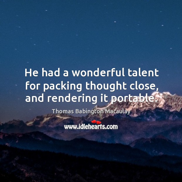 He had a wonderful talent for packing thought close, and rendering it portable. Thomas Babington Macaulay Picture Quote