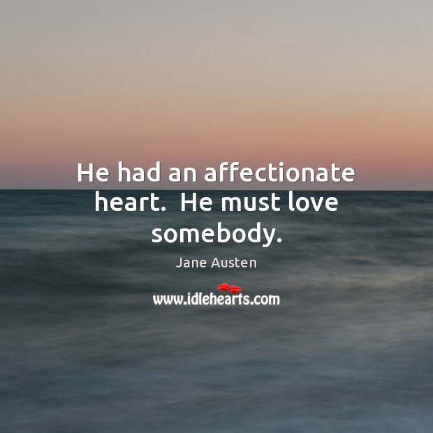 He had an affectionate heart.  He must love somebody. Jane Austen Picture Quote
