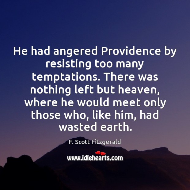 He had angered Providence by resisting too many temptations. There was nothing F. Scott Fitzgerald Picture Quote