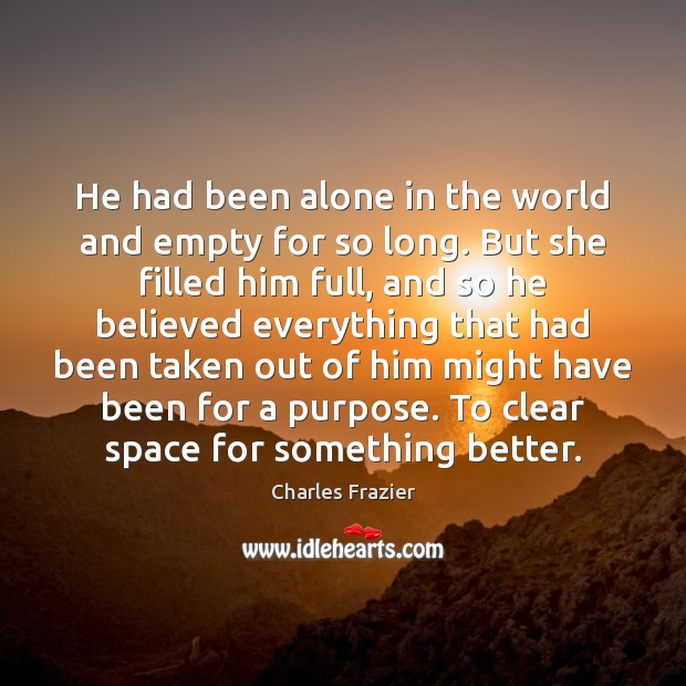He had been alone in the world and empty for so long. Charles Frazier Picture Quote
