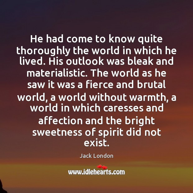 He had come to know quite thoroughly the world in which he Jack London Picture Quote