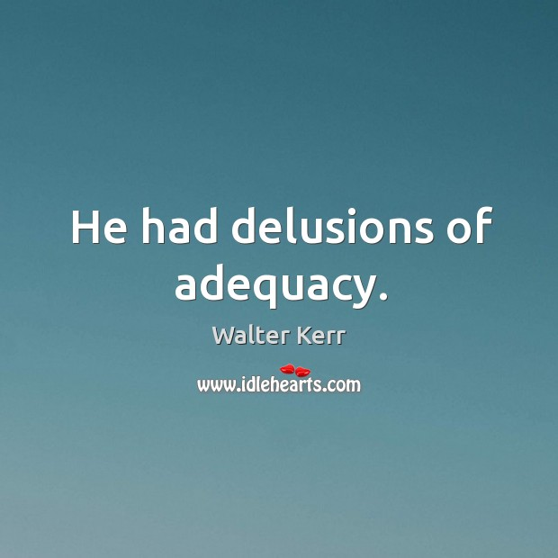 He had delusions of adequacy. Image