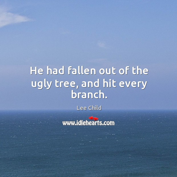 Image, He had fallen out of the ugly tree, and hit every branch.