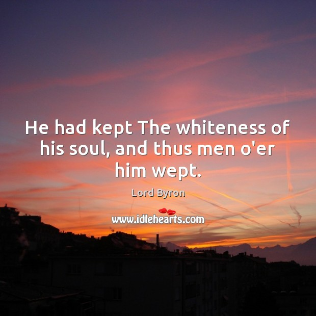 He had kept The whiteness of his soul, and thus men o'er him wept. Image