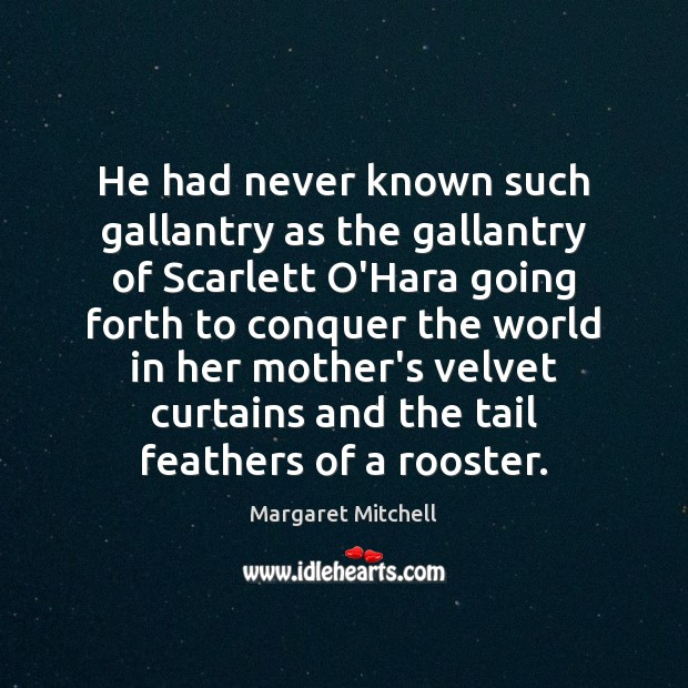 He had never known such gallantry as the gallantry of Scarlett O'Hara Margaret Mitchell Picture Quote