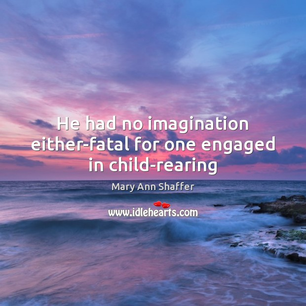 He had no imagination either-fatal for one engaged in child-rearing Image