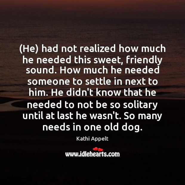 (He) had not realized how much he needed this sweet, friendly sound. Kathi Appelt Picture Quote