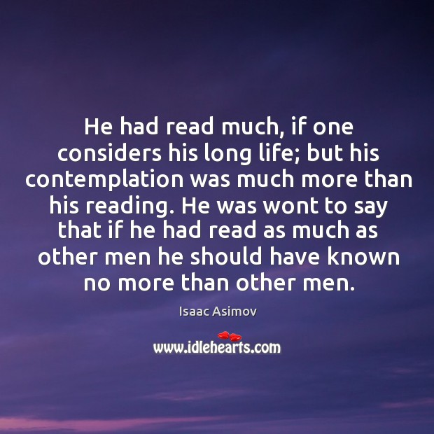He had read much, if one considers his long life; but his contemplation was much more Image