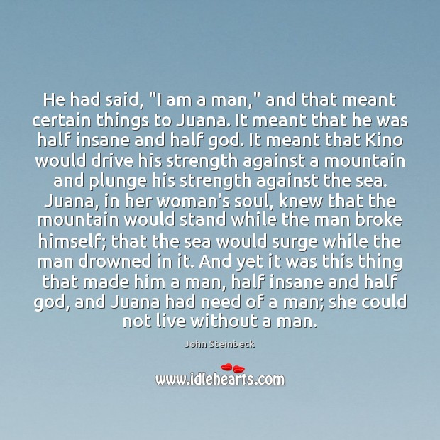 "He had said, ""I am a man,"" and that meant certain things John Steinbeck Picture Quote"
