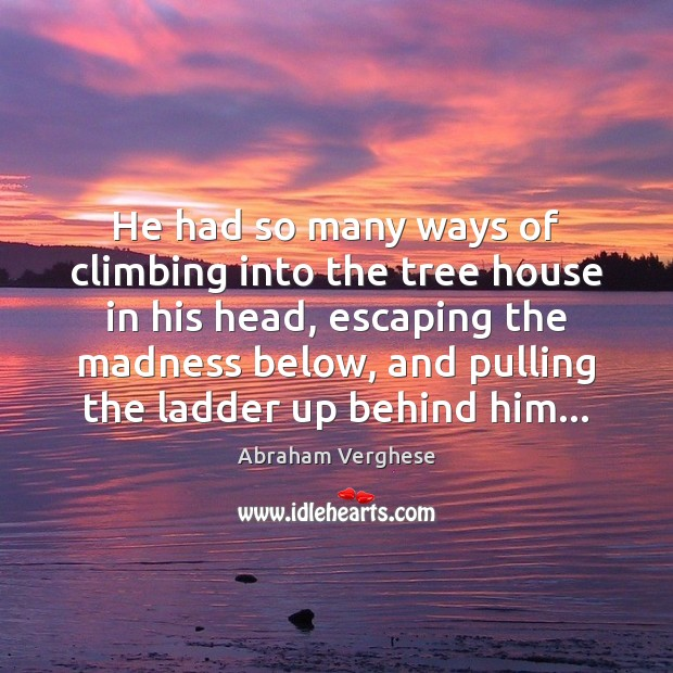 He had so many ways of climbing into the tree house in Abraham Verghese Picture Quote