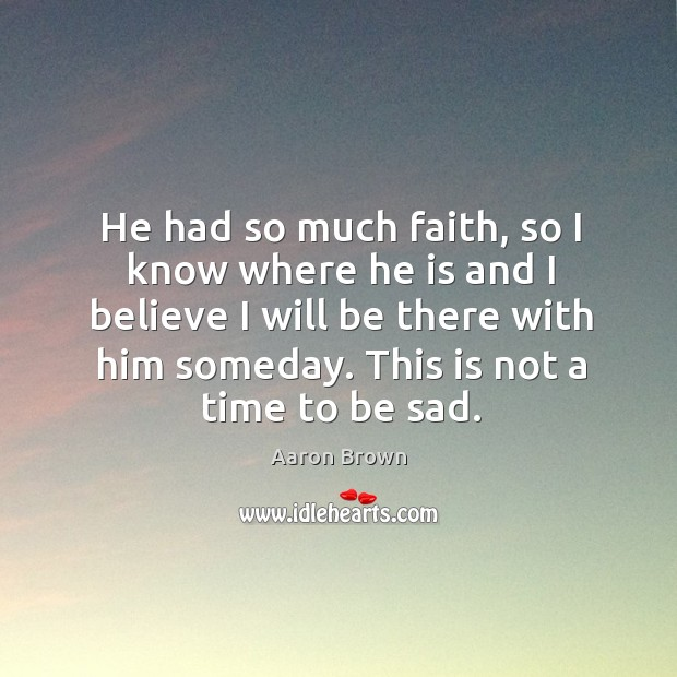 Image, He had so much faith, so I know where he is and I believe I will be there with him someday.