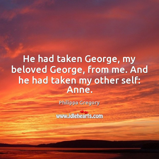 He had taken George, my beloved George, from me. And he had taken my other self: Anne. Image