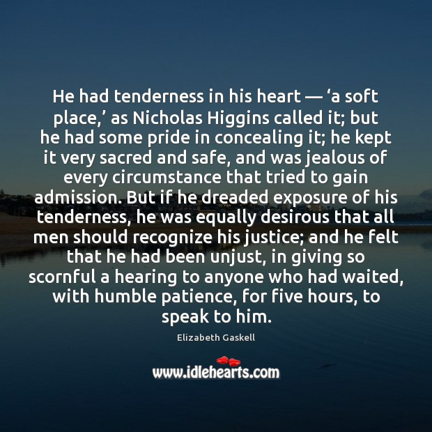 He had tenderness in his heart — 'a soft place,' as Nicholas Higgins Elizabeth Gaskell Picture Quote