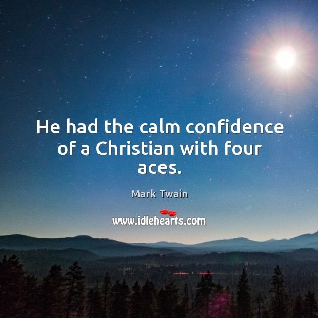 He had the calm confidence of a Christian with four aces. Image