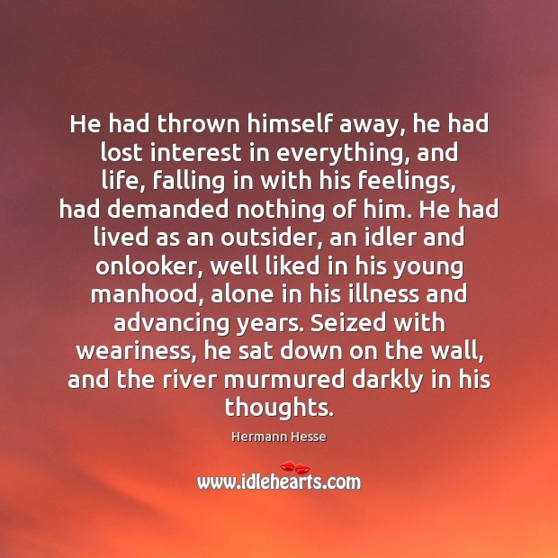 He had thrown himself away, he had lost interest in everything, and Image