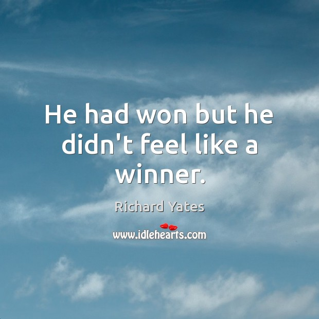 He had won but he didn't feel like a winner. Richard Yates Picture Quote