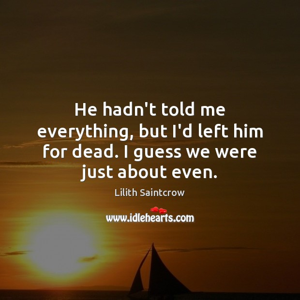 He hadn't told me everything, but I'd left him for dead. I guess we were just about even. Lilith Saintcrow Picture Quote