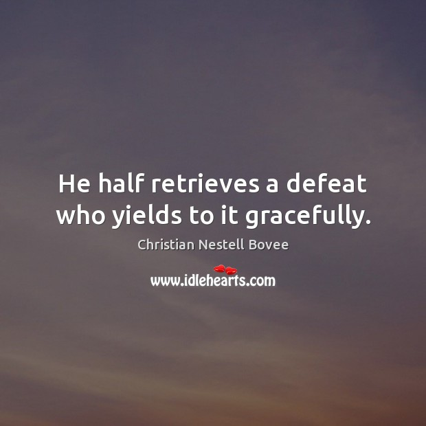 Image, He half retrieves a defeat who yields to it gracefully.