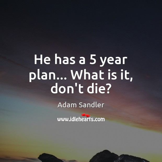 Image, He has a 5 year plan… What is it, don't die?