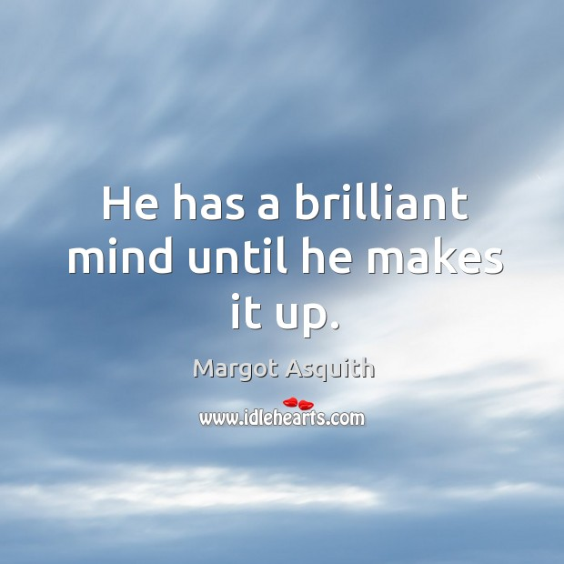 He has a brilliant mind until he makes it up. Margot Asquith Picture Quote