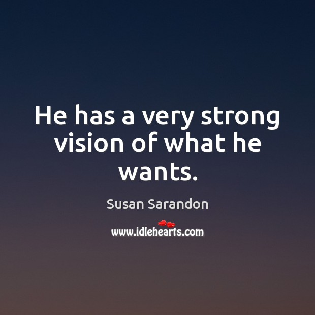 He has a very strong vision of what he wants. Susan Sarandon Picture Quote