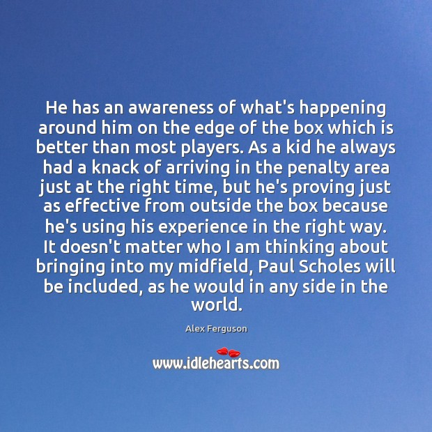 He has an awareness of what's happening around him on the edge Alex Ferguson Picture Quote
