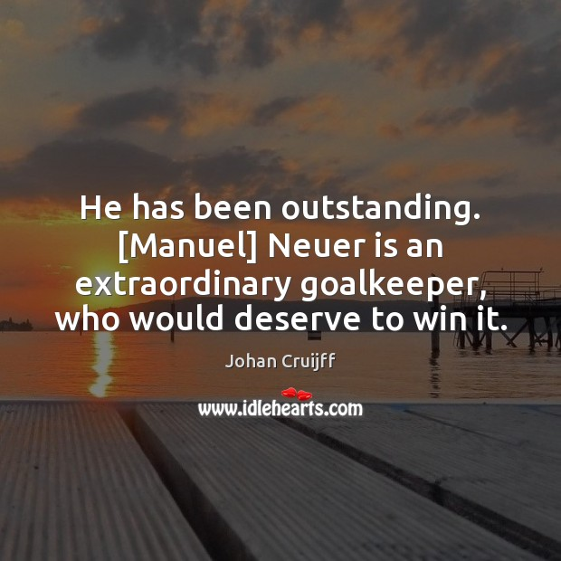 He has been outstanding. [Manuel] Neuer is an extraordinary goalkeeper, who would Johan Cruijff Picture Quote