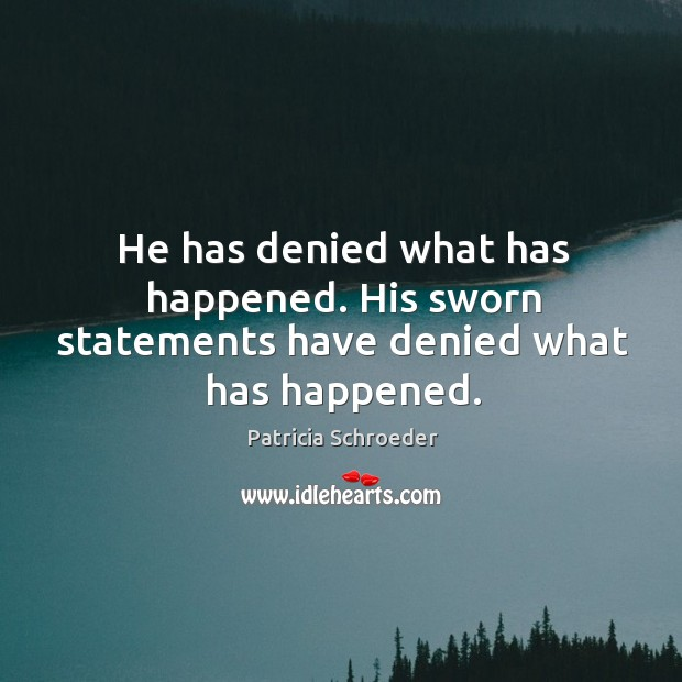 He has denied what has happened. His sworn statements have denied what has happened. Image