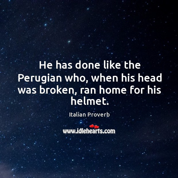 He has done like the perugian who, when his head was broken, ran home for helmet. Italian Proverbs Image