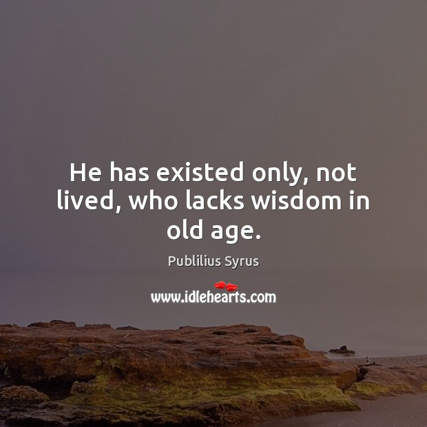 Image, He has existed only, not lived, who lacks wisdom in old age.