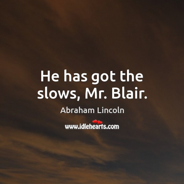 Image about He has got the slows, Mr. Blair.