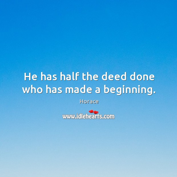 He has half the deed done who has made a beginning. Image