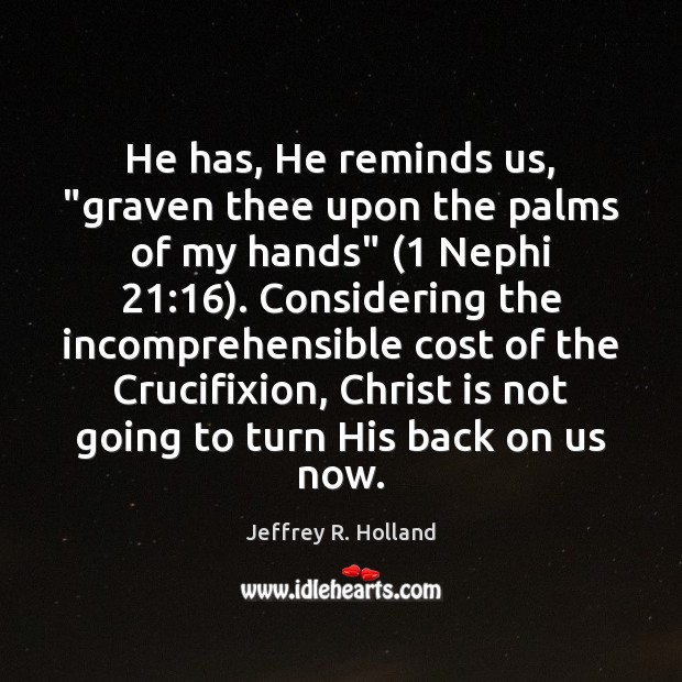"""He has, He reminds us, """"graven thee upon the palms of my Jeffrey R. Holland Picture Quote"""