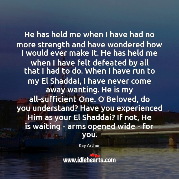 He has held me when I have had no more strength and Kay Arthur Picture Quote