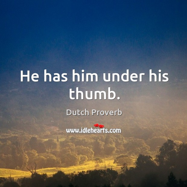 He has him under his thumb. Image