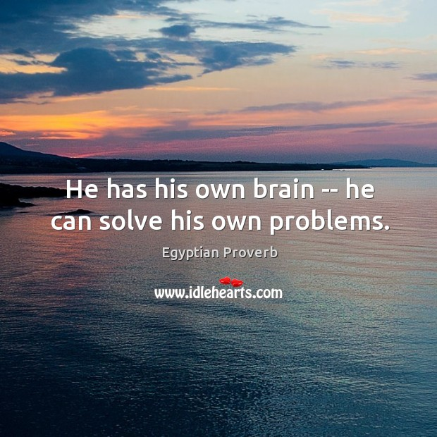 He has his own brain — he can solve his own problems. Egyptian Proverbs Image