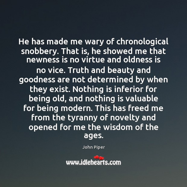 He has made me wary of chronological snobbery. That is, he showed John Piper Picture Quote