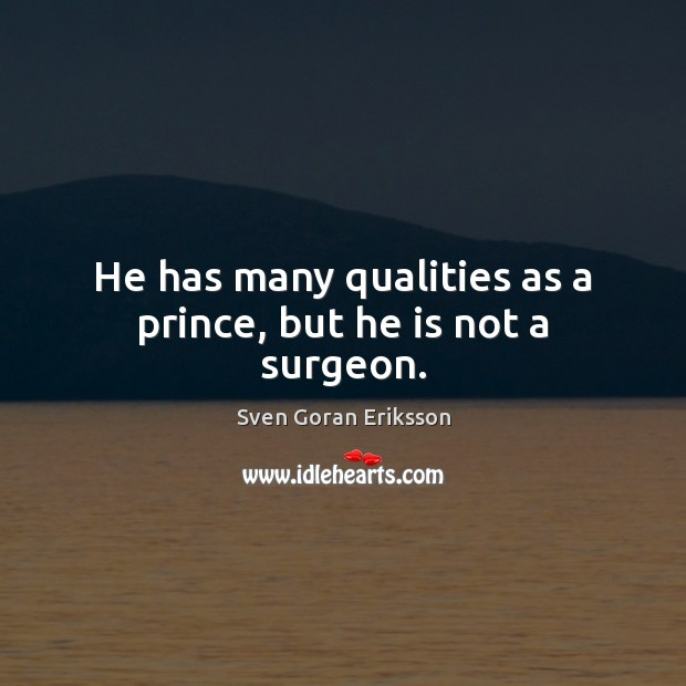 He has many qualities as a prince, but he is not a surgeon. Image