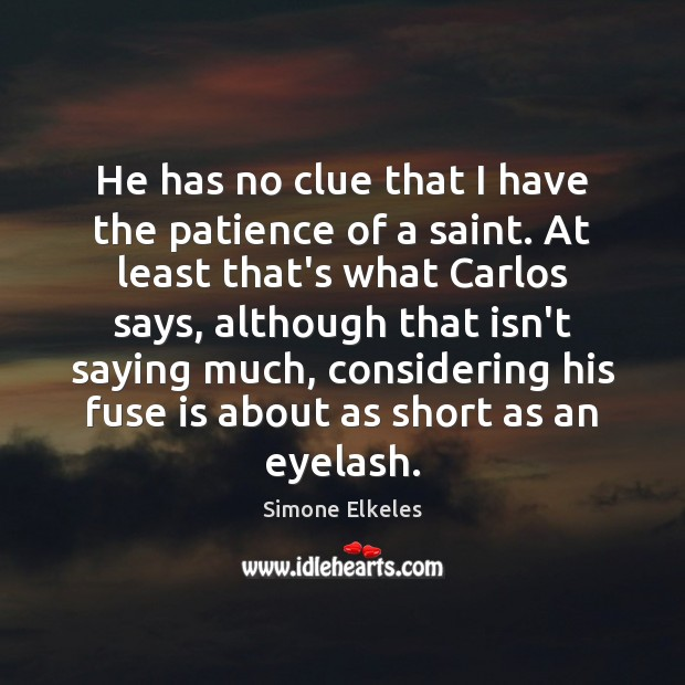 Simone Elkeles Picture Quote image saying: He has no clue that I have the patience of a saint.