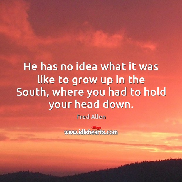 He has no idea what it was like to grow up in Fred Allen Picture Quote