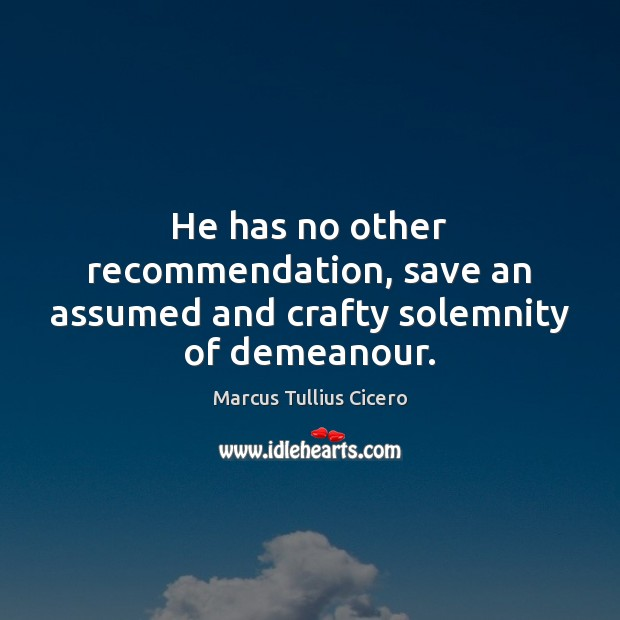 Image, He has no other recommendation, save an assumed and crafty solemnity of demeanour.